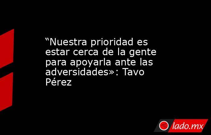 """""""Nuestra prioridad es estar cerca de la gente para apoyarla ante las adversidades»: Tavo Pérez. Noticias en tiempo real"""