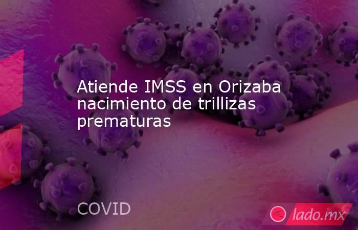 Atiende IMSS en Orizaba nacimiento de trillizas prematuras. Noticias en tiempo real