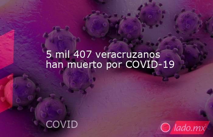 5 mil 407 veracruzanos han muerto por COVID-19. Noticias en tiempo real