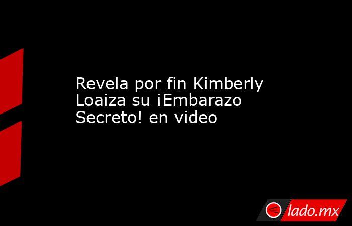 Revela por fin Kimberly Loaiza su ¡Embarazo Secreto! en video. Noticias en tiempo real