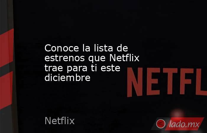 Conoce la lista de estrenos que Netflix trae para ti este diciembre . Noticias en tiempo real
