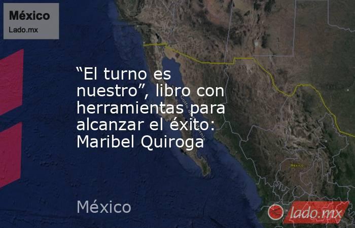 """""""El turno es nuestro"""", libro con herramientas para alcanzar el éxito: Maribel Quiroga. Noticias en tiempo real"""
