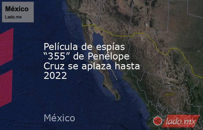"""Película de espías """"355"""" de Penélope Cruz se aplaza hasta 2022. Noticias en tiempo real"""