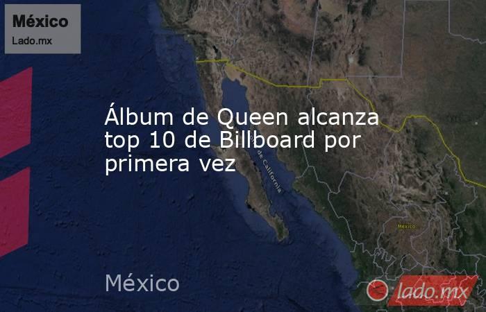 Álbum de Queen alcanza top 10 de Billboard por primera vez. Noticias en tiempo real