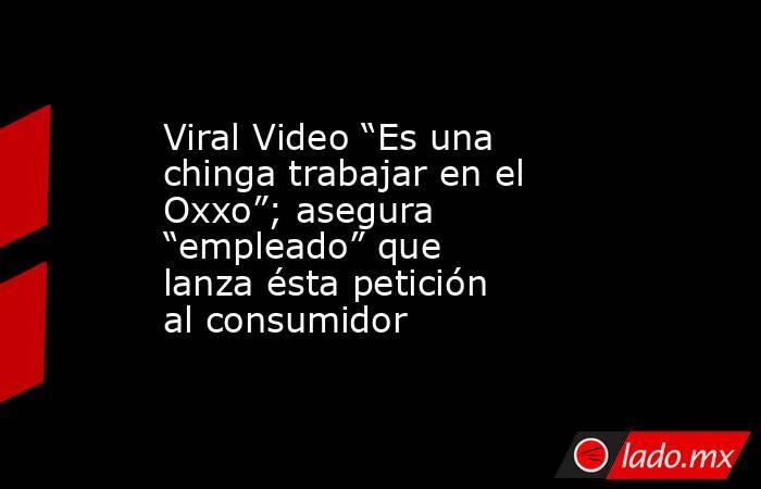 """Viral Video """"Es una chinga trabajar en el Oxxo""""; asegura """"empleado"""" que lanza ésta petición al consumidor. Noticias en tiempo real"""