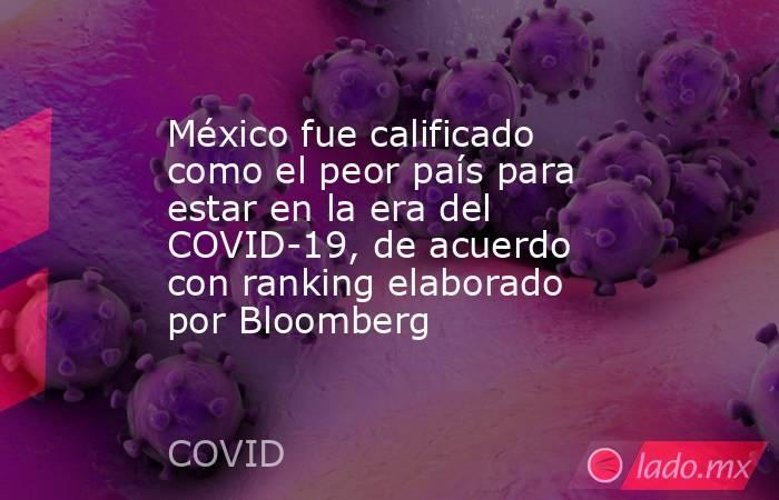 México fue calificado como el peor país para estar en la era del COVID-19, de acuerdo con ranking elaborado por Bloomberg. Noticias en tiempo real