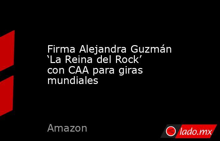 Firma Alejandra Guzmán 'La Reina del Rock' con CAA para giras mundiales. Noticias en tiempo real