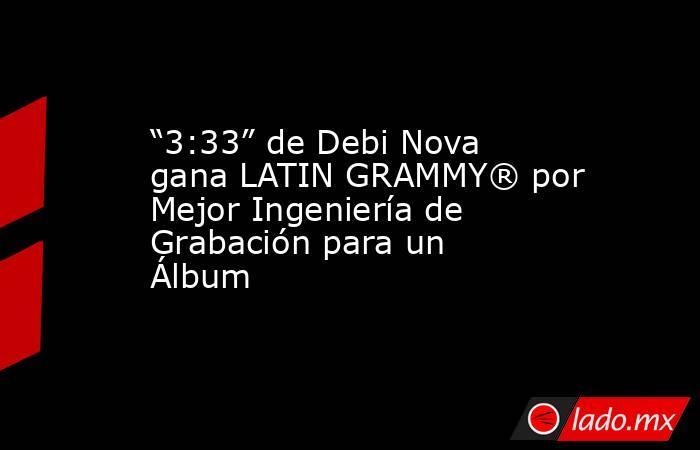 """""""3:33"""" de Debi Nova gana LATIN GRAMMY® por Mejor Ingeniería de Grabación para un Álbum. Noticias en tiempo real"""