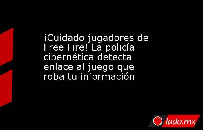 ¡Cuidado jugadores de Free Fire! La policía cibernética detecta enlace al juego que robatuinformación . Noticias en tiempo real