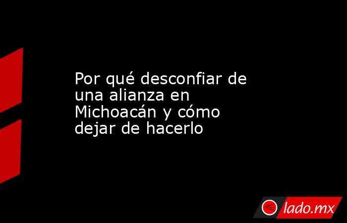 Por qué desconfiar de una alianza en Michoacán y cómo dejar de hacerlo. Noticias en tiempo real