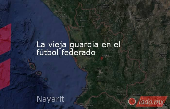 La vieja guardia en el fútbol federado. Noticias en tiempo real