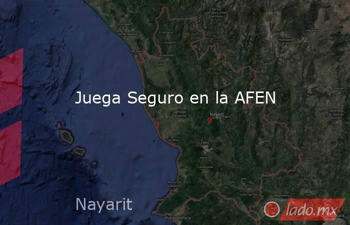Juega Seguro en la AFEN. Noticias en tiempo real