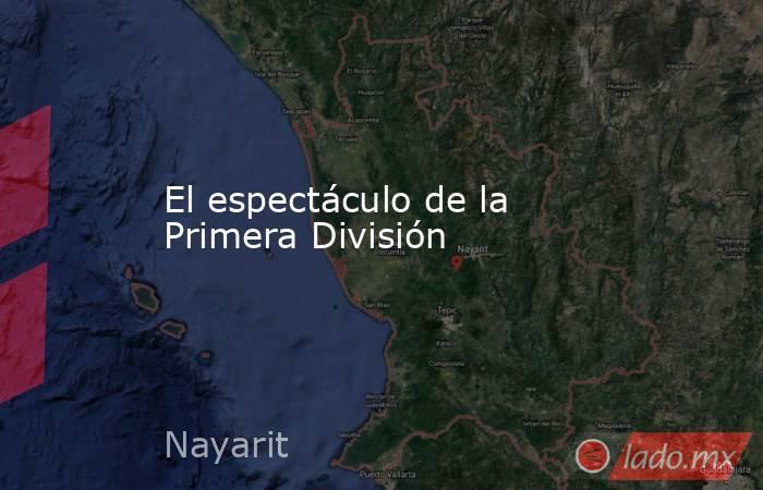 El espectáculo de la Primera División. Noticias en tiempo real