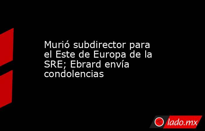 Murió subdirector para el Este de Europa de la SRE; Ebrard envía condolencias . Noticias en tiempo real