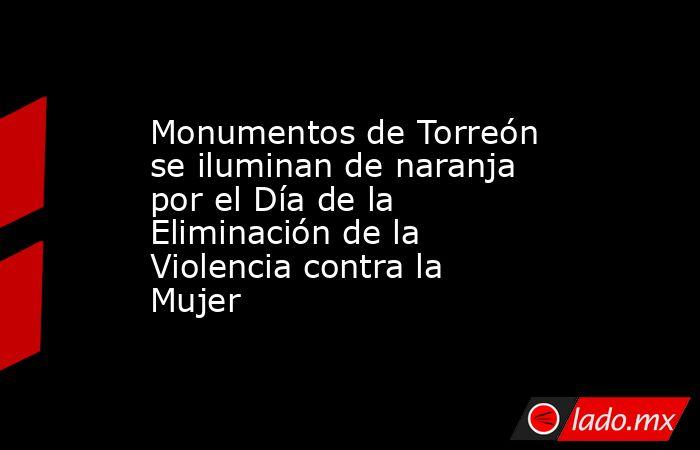 Monumentos de Torreón se iluminan de naranja por el Día de la Eliminación de la Violencia contra la Mujer. Noticias en tiempo real