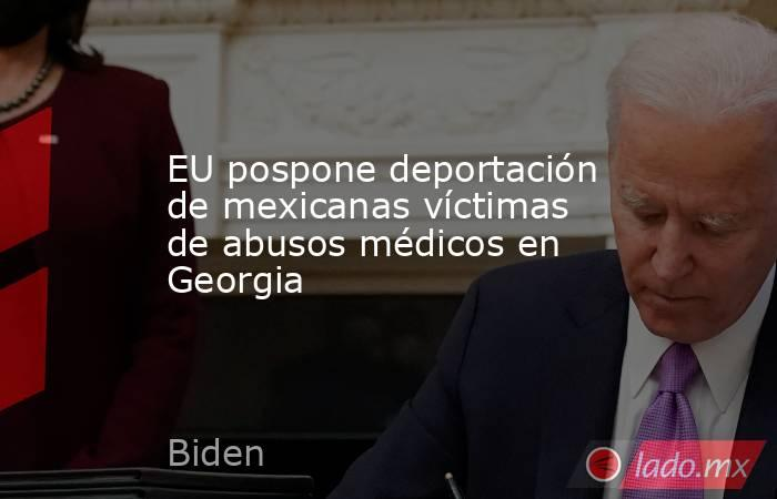 EU pospone deportación de mexicanas víctimas de abusos médicos en Georgia   . Noticias en tiempo real
