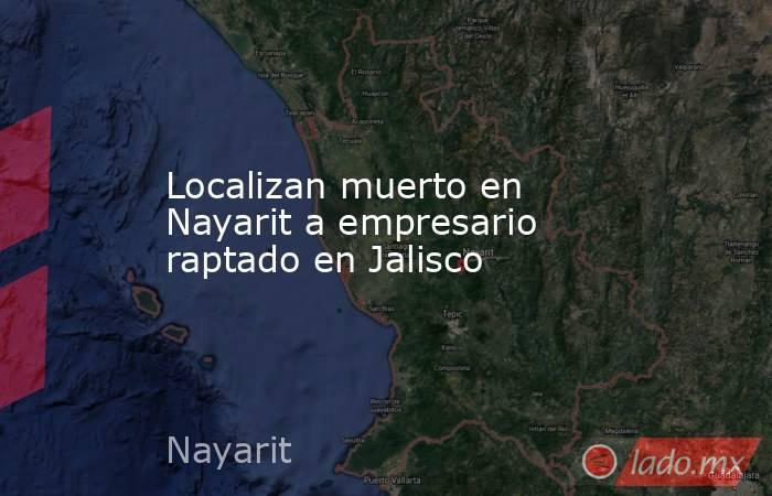 Localizan muerto en Nayarit a empresario raptado en Jalisco. Noticias en tiempo real
