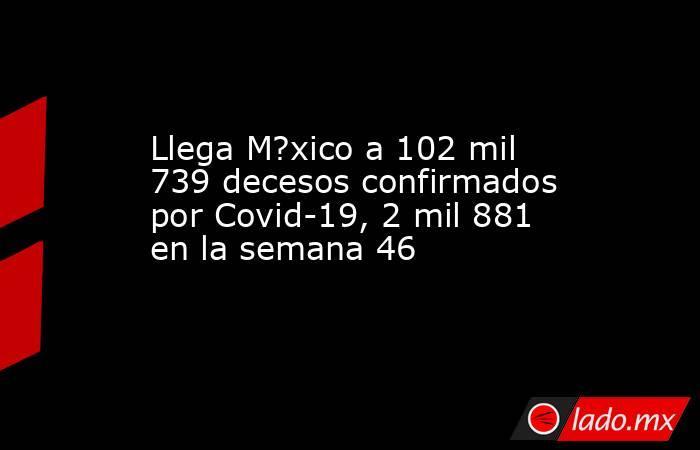Llega M?xico a 102 mil 739 decesos confirmados por Covid-19, 2 mil 881 en la semana 46. Noticias en tiempo real