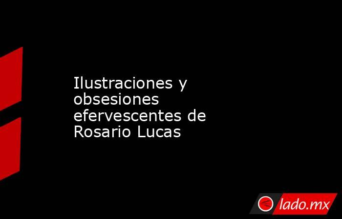 Ilustraciones y obsesiones efervescentes de Rosario Lucas. Noticias en tiempo real