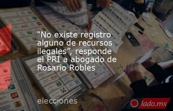 """""""No existe registro alguno de recursos ilegales"""", responde el PRI a abogado de Rosario Robles. Noticias en tiempo real"""