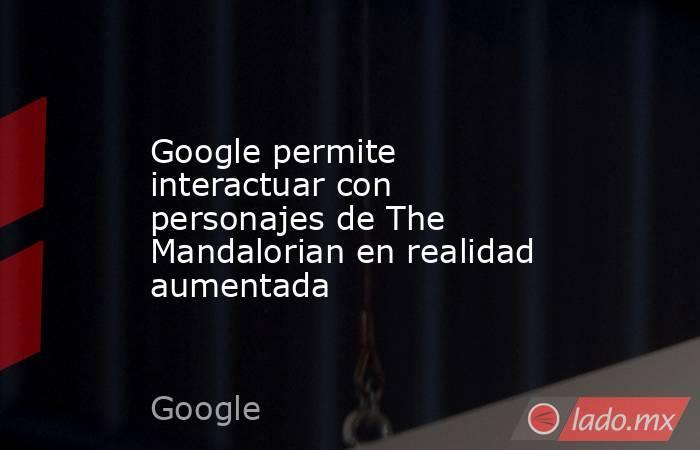 Google permite interactuar con personajes de The Mandalorian en realidad aumentada. Noticias en tiempo real