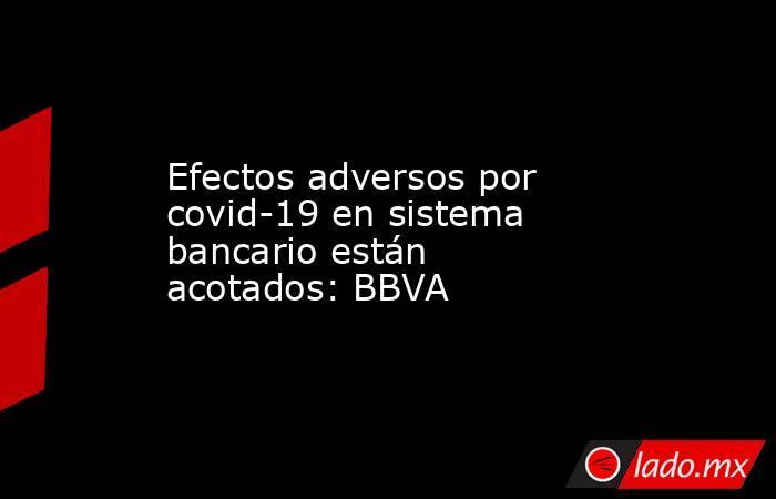 Efectos adversos por covid-19 en sistema bancario están acotados: BBVA. Noticias en tiempo real