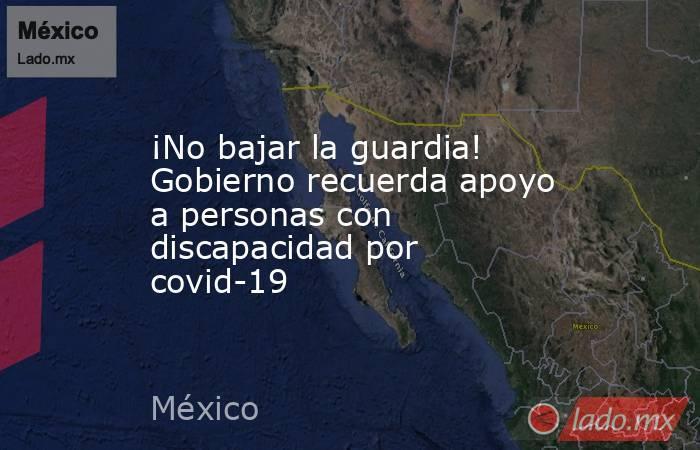 ¡No bajar la guardia! Gobierno recuerda apoyo a personas con discapacidad por covid-19. Noticias en tiempo real