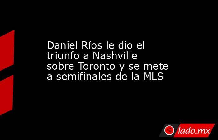 Daniel Ríos le dio el triunfo a Nashville sobre Toronto y se mete a semifinales de la MLS. Noticias en tiempo real