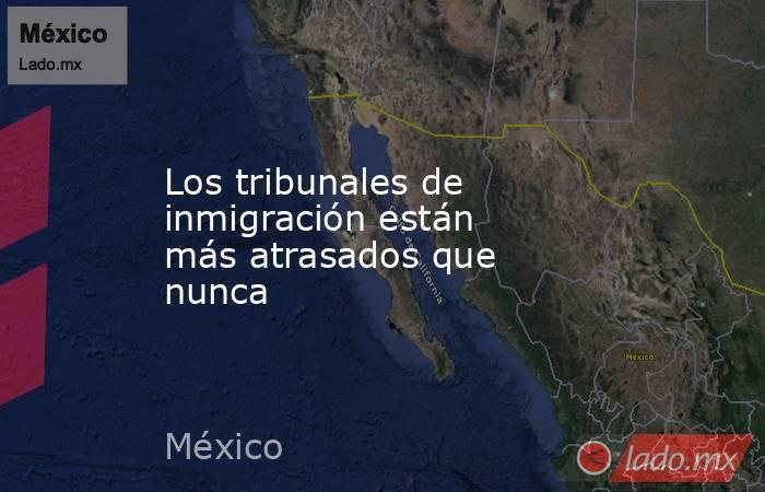 Los tribunales de inmigración están más atrasados que nunca. Noticias en tiempo real