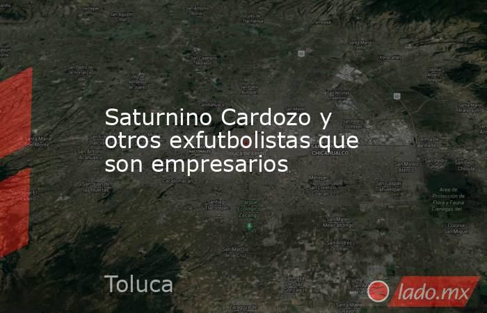 Saturnino Cardozo y otros exfutbolistas que son empresarios. Noticias en tiempo real