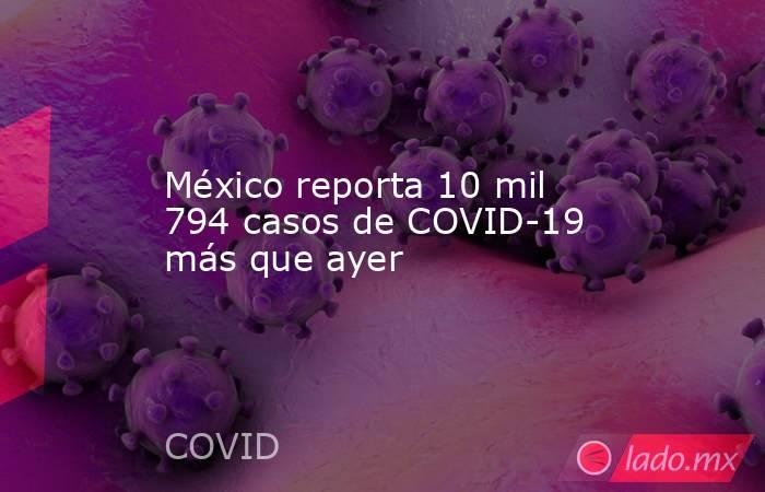 México reporta 10 mil 794 casos de COVID-19 más que ayer. Noticias en tiempo real