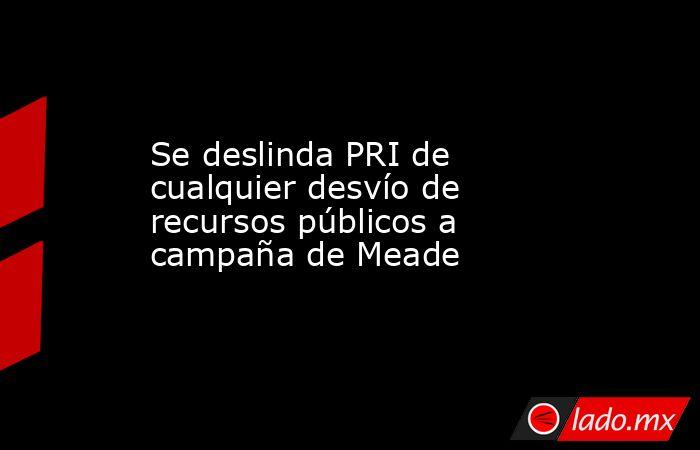 Se deslinda PRI de cualquier desvío de recursos públicos a campaña de Meade. Noticias en tiempo real