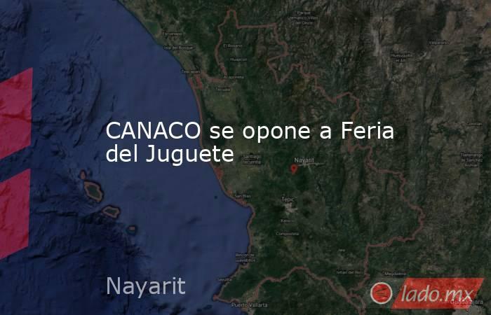 CANACO se opone a Feria del Juguete. Noticias en tiempo real