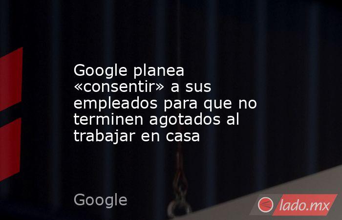 Google planea «consentir» a sus empleados para que no terminen agotados al trabajar en casa. Noticias en tiempo real