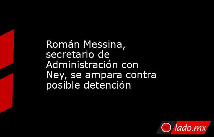 Román Messina, secretario de Administración con Ney, se ampara contra posible detención. Noticias en tiempo real