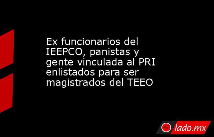 Ex funcionarios del IEEPCO, panistas y gente vinculada al PRI enlistados para ser magistrados del TEEO. Noticias en tiempo real