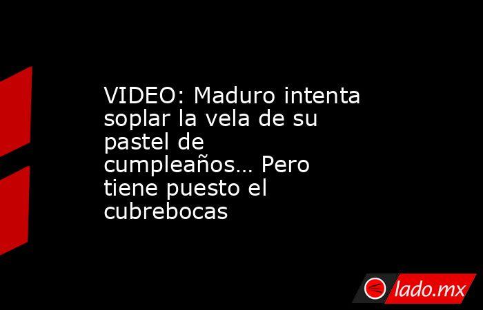 VIDEO: Maduro intenta soplar la vela de su pastel de cumpleaños… Pero tiene puesto el cubrebocas. Noticias en tiempo real