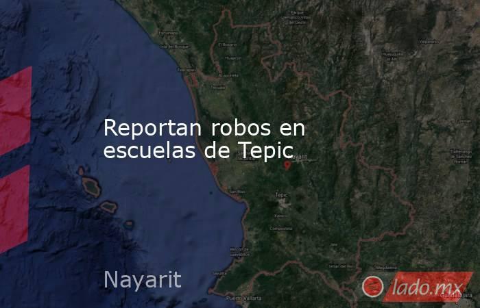Reportan robos en escuelas de Tepic. Noticias en tiempo real