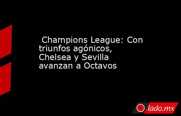 Champions League: Con triunfos agónicos, Chelsea y Sevilla avanzan a Octavos. Noticias en tiempo real
