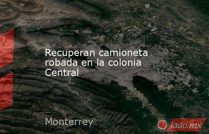 Recuperan camioneta robada en la colonia Central . Noticias en tiempo real