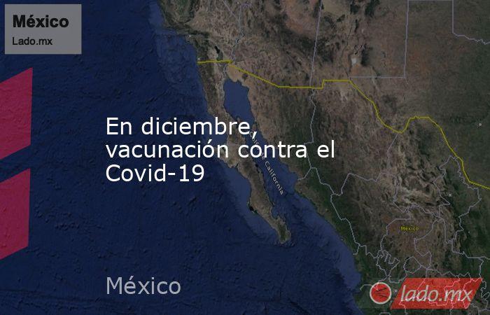 En diciembre, vacunación contra el Covid-19. Noticias en tiempo real