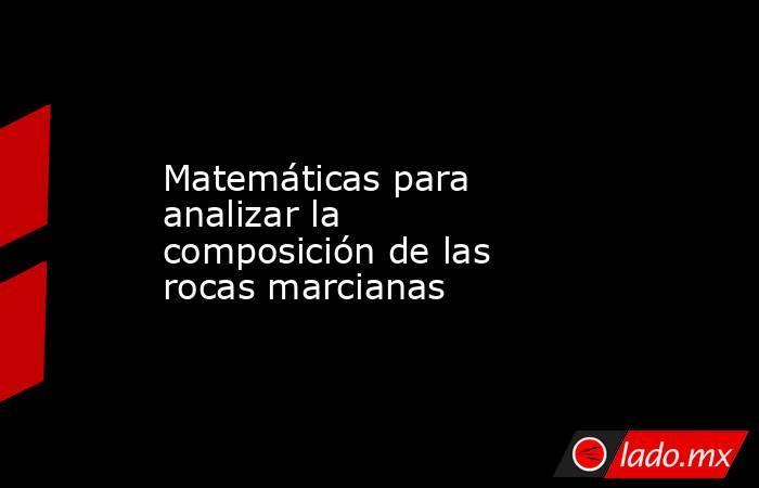 Matemáticas para analizar la composición de las rocas marcianas. Noticias en tiempo real