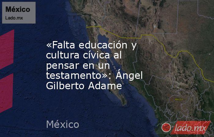 «Falta educación y cultura cívica al pensar en un testamento»: Ángel Gilberto Adame. Noticias en tiempo real