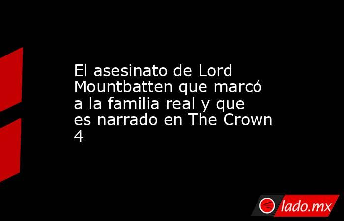 El asesinato de Lord Mountbatten que marcó a la familia real y que es narrado en The Crown 4. Noticias en tiempo real