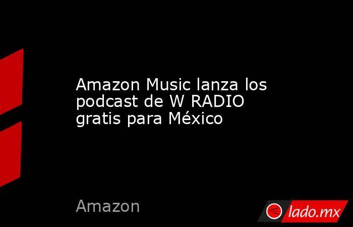 Amazon Music lanza los podcast de W RADIO gratis para México. Noticias en tiempo real