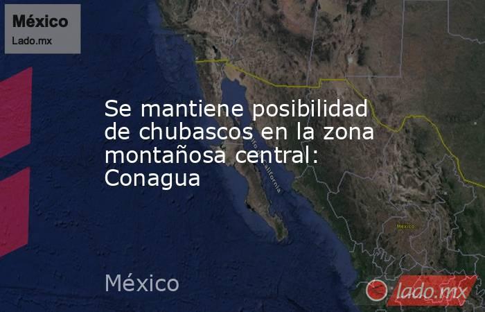 Se mantiene posibilidad de chubascos en la zona montañosa central: Conagua. Noticias en tiempo real