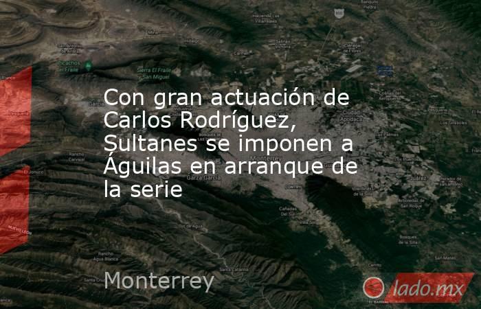 Con gran actuación de Carlos Rodríguez, Sultanes se imponen a Águilas en arranque de la serie. Noticias en tiempo real