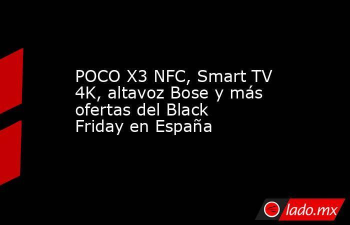 POCO X3 NFC, Smart TV 4K, altavoz Bose y más ofertas del Black Friday en España. Noticias en tiempo real