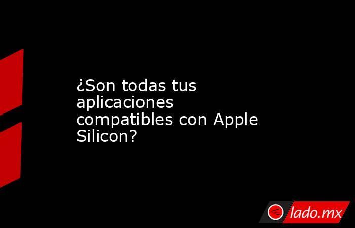 ¿Son todas tus aplicaciones compatibles con Apple Silicon?. Noticias en tiempo real