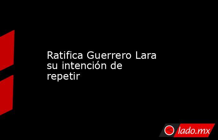 Ratifica Guerrero Lara su intención de repetir. Noticias en tiempo real